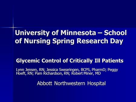University of Minnesota – School of Nursing Spring Research Day Glycemic Control of Critically Ill Patients Lynn Jensen, RN; Jessica Swearingen, BCPS,
