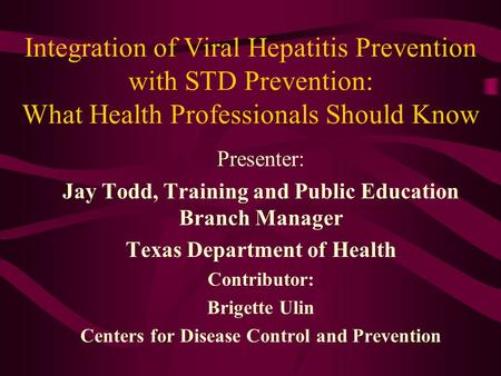Integration of Viral Hepatitis Prevention with STD Prevention: What Health Professionals Should Know Presenter: Jay Todd, Training and Public Education.