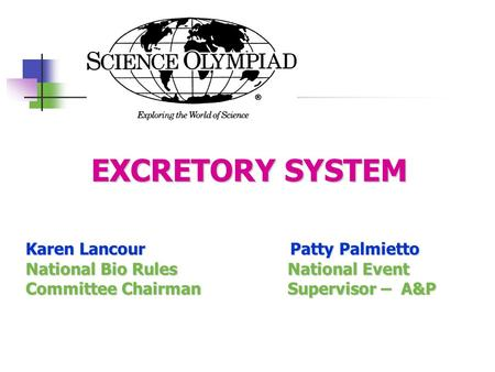 EXCRETORY SYSTEM EXCRETORY SYSTEM Karen Lancour Patty Palmietto National Bio Rules National Event Committee Chairman Supervisor – A&P.
