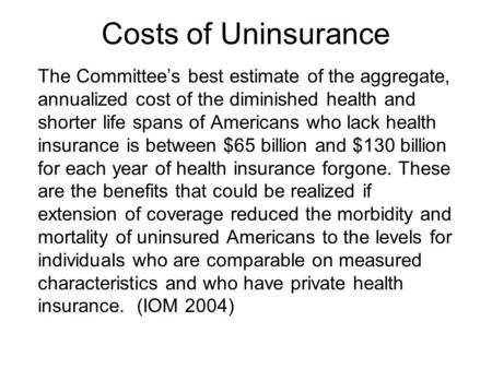 Costs of Uninsurance The Committee's best estimate of the aggregate, annualized cost of the diminished health and shorter life spans of Americans who lack.