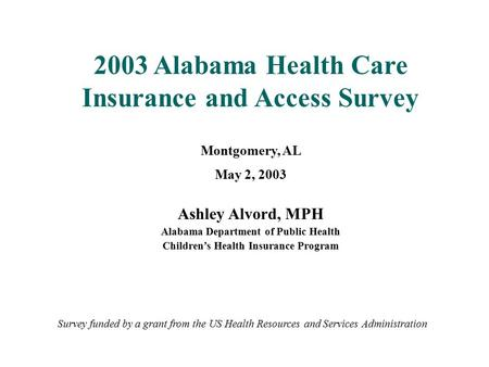 2003 Alabama Health Care Insurance and Access Survey Montgomery, AL May 2, 2003 Ashley Alvord, MPH Alabama Department of Public Health Children's Health.