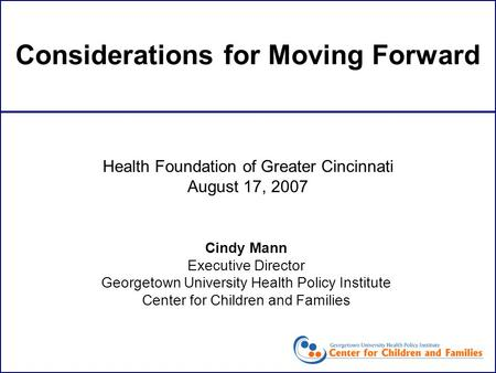 Considerations for Moving Forward Cindy Mann Executive Director Georgetown University Health Policy Institute Center for Children and Families Health Foundation.