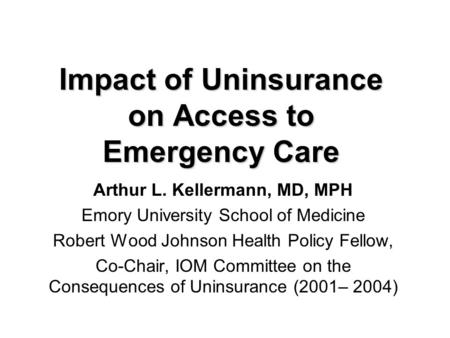 Impact of Uninsurance on Access to Emergency Care Arthur L. Kellermann, MD, MPH Emory University School of Medicine Robert Wood Johnson Health Policy Fellow,