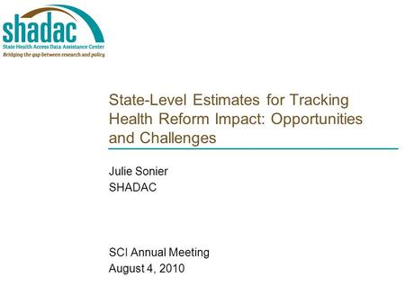 State-Level Estimates for Tracking Health Reform Impact: Opportunities and Challenges Julie Sonier SHADAC SCI Annual Meeting August 4, 2010.