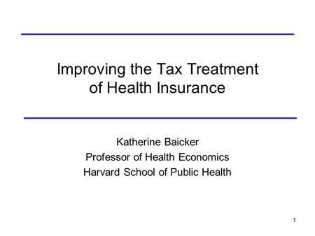 1 Improving the Tax Treatment of Health Insurance Katherine Baicker Professor of Health Economics Harvard School of Public Health.