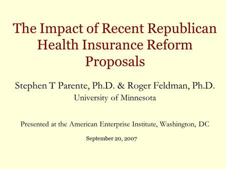 The Impact of Recent Republican Health Insurance Reform Proposals Stephen T Parente, Ph.D. & Roger Feldman, Ph.D. University of Minnesota Presented at.