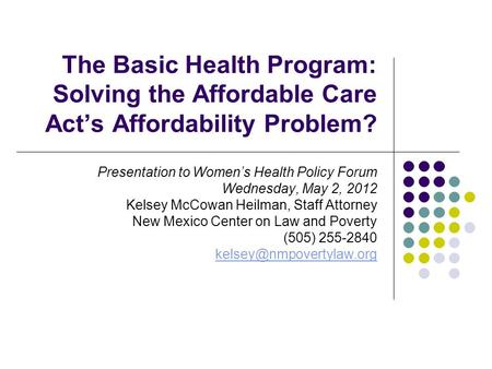The Basic Health Program: Solving the Affordable Care Act's Affordability Problem? Presentation to Women's Health Policy Forum Wednesday, May 2, 2012 Kelsey.
