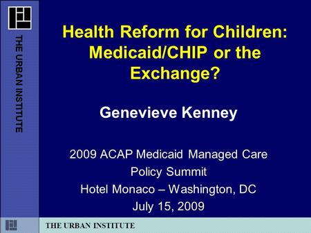 THE URBAN INSTITUTE Genevieve Kenney 2009 ACAP Medicaid Managed Care Policy Summit Hotel Monaco – Washington, DC July 15, 2009 Health Reform for Children: