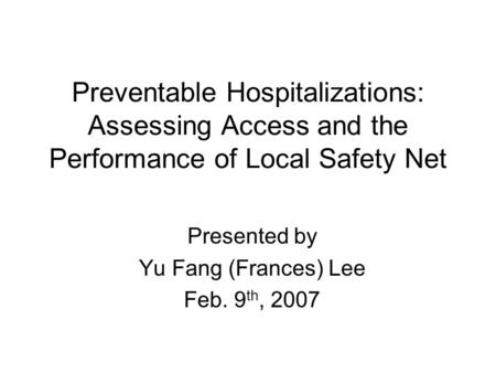 Preventable Hospitalizations: Assessing Access and the Performance of Local Safety Net Presented by Yu Fang (Frances) Lee Feb. 9 th, 2007.