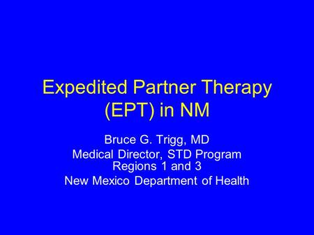 Expedited Partner Therapy (EPT) in NM Bruce G. Trigg, MD Medical Director, STD Program Regions 1 and 3 New Mexico Department of Health.