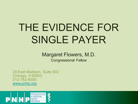 29 East Madison, Suite 602 Chicago, Il 60602 312-782-6006 www.pnhp.org www.pnhp.org THE EVIDENCE FOR SINGLE PAYER Margaret Flowers, M.D. Congressional.