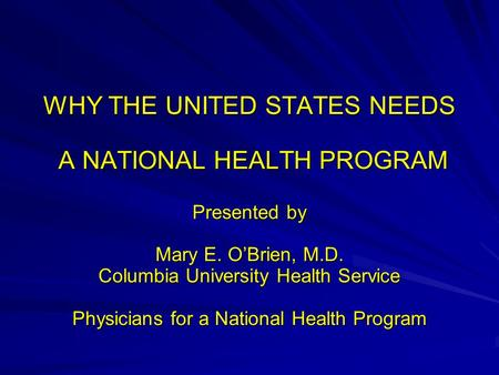 WHY THE UNITED STATES NEEDS A NATIONAL HEALTH PROGRAM A NATIONAL HEALTH PROGRAM Presented by Mary E. O'Brien, M.D. Columbia University Health Service Physicians.
