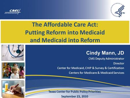 The Affordable Care Act: Putting Reform into Medicaid and Medicaid into Reform Cindy Mann, JD CMS Deputy Administrator Director Center for Medicaid, CHIP.
