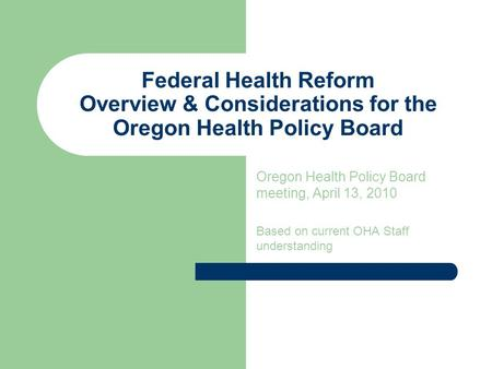 Federal Health Reform Overview & Considerations for the Oregon Health Policy Board Oregon Health Policy Board meeting, April 13, 2010 Based on current.