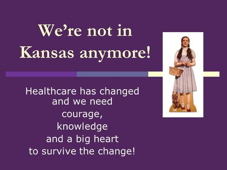 We're not in Kansas anymore! Healthcare has changed and we need courage, knowledge and a big heart to survive the change!