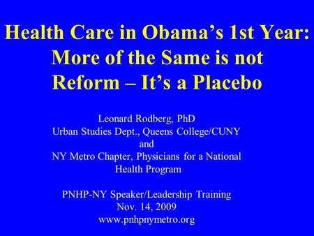 Health Care in Obama's 1st Year: More of the Same is not Reform – It's a Placebo Leonard Rodberg, PhD Urban Studies Dept., Queens College/CUNY and NY Metro.