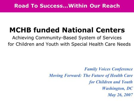 Road To Success...Within Our Reach MCHB funded National Centers Achieving Community-Based System of Services for Children and Youth with Special Health.