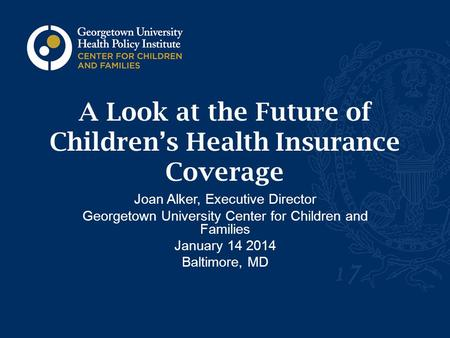 A Look at the Future of Children's Health Insurance Coverage Joan Alker, Executive Director Georgetown University Center for Children and Families January.
