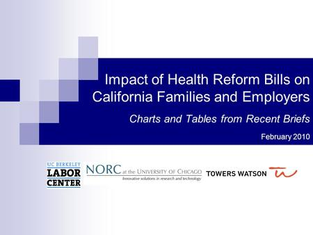Impact of Health Reform Bills on California Families and Employers Charts and Tables from Recent Briefs February 2010.