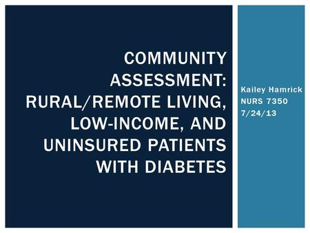 Kailey Hamrick NURS 7350 7/24/13 COMMUNITY ASSESSMENT: RURAL/REMOTE LIVING, LOW-INCOME, AND UNINSURED PATIENTS WITH DIABETES.