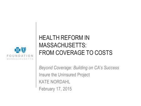 HEALTH REFORM IN MASSACHUSETTS: FROM COVERAGE TO COSTS Beyond Coverage: Building on CA's Success Insure the Uninsured Project KATE NORDAHL February 17,