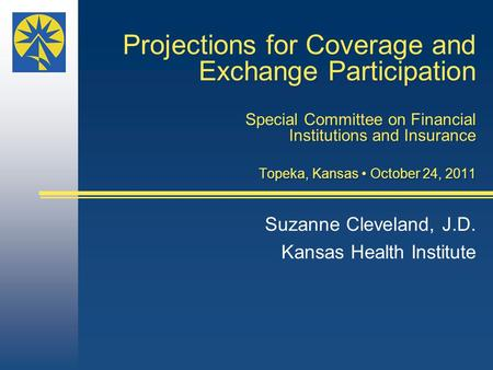 Projections for Coverage and Exchange Participation Special Committee on Financial Institutions and Insurance Topeka, Kansas October 24, 2011 Suzanne Cleveland,
