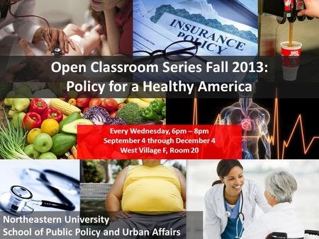 1 Open Classroom Series Fall 2013: Policy for a Healthy America Every Wednesday, 6pm – 8pm September 4 through December 4 West Village F, Room 20 Northeastern.