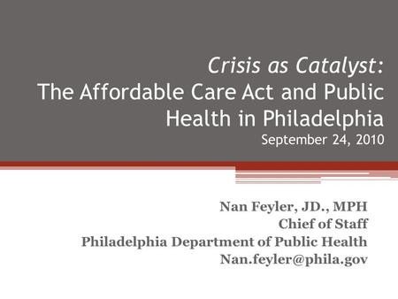 Crisis as Catalyst: The Affordable Care Act and Public Health in Philadelphia September 24, 2010 Nan Feyler, JD., MPH Chief of Staff Philadelphia Department.