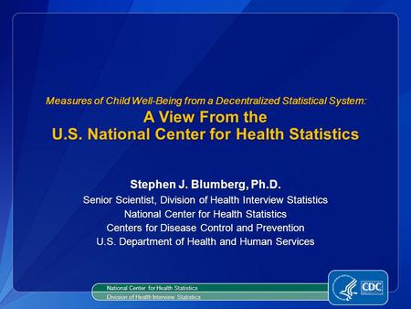Measures of Child Well-Being from a Decentralized Statistical System: A View From the U.S. National Center for Health Statistics Stephen J. Blumberg, Ph.D.
