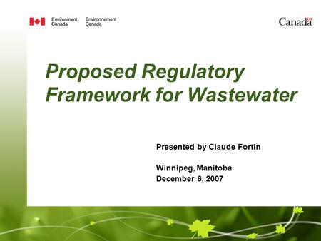 Proposed Regulatory Framework for Wastewater Presented by Claude Fortin Winnipeg, Manitoba December 6, 2007.