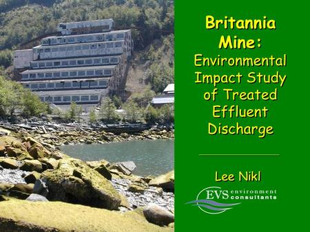 Britannia Mine: Environmental Impact Study of Treated Effluent Discharge Lee Nikl.