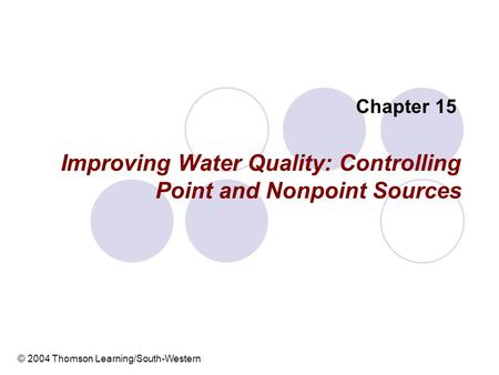 Improving Water Quality: Controlling Point and Nonpoint Sources Chapter 15 © 2004 Thomson Learning/South-Western.