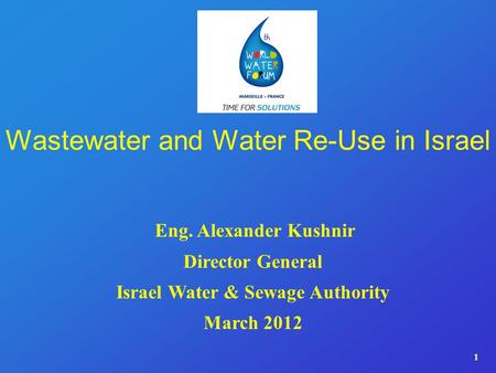 1 Wastewater and Water Re-Use in Israel Eng. Alexander Kushnir Director General Israel Water & Sewage Authority March 2012.