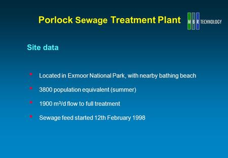 Located in Exmoor National Park, with nearby bathing beach 3800 population equivalent (summer) 1900 m 3 /d flow to full treatment Sewage feed started 12th.
