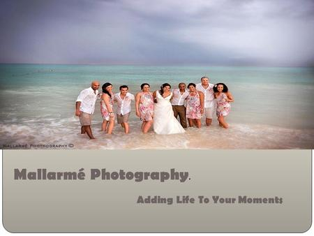 Add Life To Your Moments….. Mallarmé Photography Mallarmé Photography. Adding Life To Your Moments.