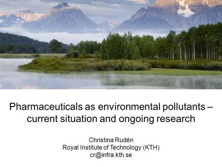 Pharmaceuticals as environmental pollutants – current situation and ongoing research Christina Rudén Royal Institute of Technology (KTH)