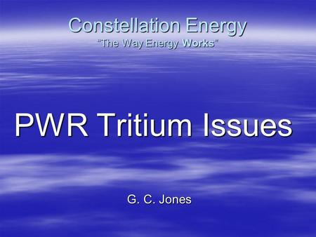 "Constellation Energy ""The Way Energy Works"" PWR Tritium Issues G. C. Jones."