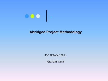 . Abridged Project Methodology 15 th October 2013 Graham Mann.