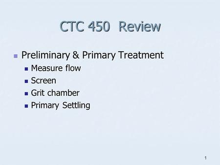 1 CTC 450 Review Preliminary & Primary Treatment Preliminary & Primary Treatment Measure flow Measure flow Screen Screen Grit chamber Grit chamber Primary.