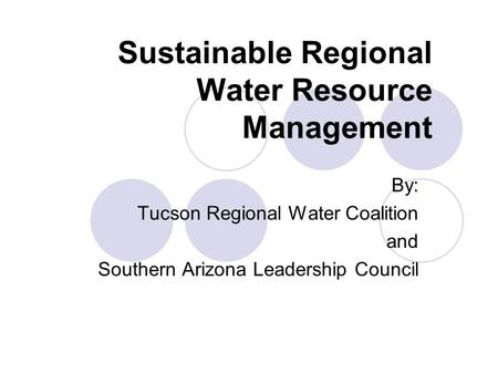 Sustainable Regional Water Resource Management By: Tucson Regional Water Coalition and Southern Arizona Leadership Council.