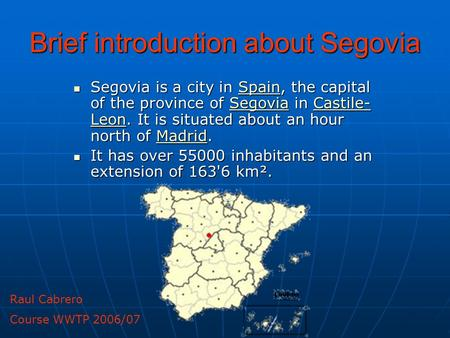 Brief introduction about Segovia Segovia is a city in Spain, the capital of the province of Segovia in Castile- Leon. It is situated about an hour north.