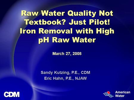 American Water Raw Water Quality Not Textbook? Just Pilot! Iron Removal with High pH Raw Water March 27, 2008 Sandy Kutzing, P.E., CDM Eric Hahn, P.E.,