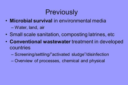 Previously Microbial survival in environmental media –Water, land, air Small scale sanitation, composting latrines, etc Conventional wastewater treatment.