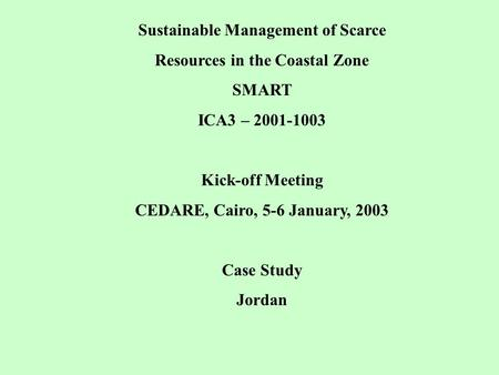 Sustainable Management of Scarce Resources in the Coastal Zone SMART ICA3 – 2001-1003 Kick-off Meeting CEDARE, Cairo, 5-6 January, 2003 Case Study Jordan.
