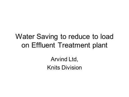Water Saving to reduce to load on Effluent Treatment plant Arvind Ltd, Knits Division.