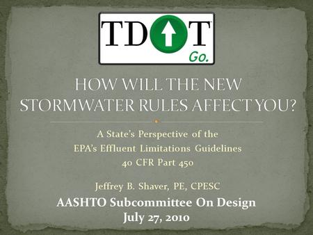 A State's Perspective of the EPA's Effluent Limitations Guidelines 40 CFR Part 450 Jeffrey B. Shaver, PE, CPESC AASHTO Subcommittee On Design July 27,