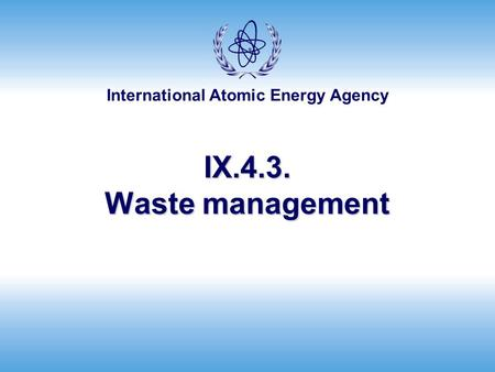 International Atomic Energy Agency IX.4.3. Waste management.