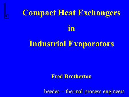 Beedes – thermal process engineers Compact Heat Exchangers in Industrial Evaporators Fred Brotherton.