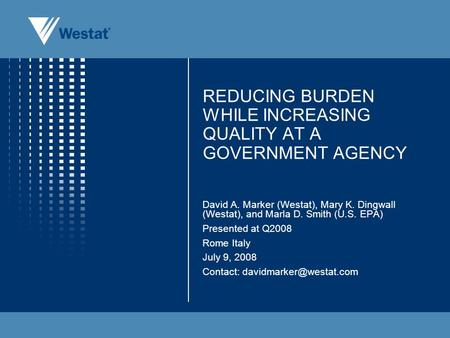 REDUCING BURDEN WHILE INCREASING QUALITY AT A GOVERNMENT AGENCY David A. Marker (Westat), Mary K. Dingwall (Westat), and Marla D. Smith (U.S. EPA) Presented.