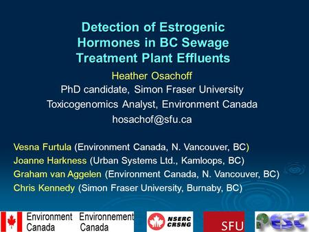 Detection of Estrogenic Hormones in BC Sewage Treatment Plant Effluents Heather Osachoff PhD candidate, Simon Fraser University Toxicogenomics Analyst,